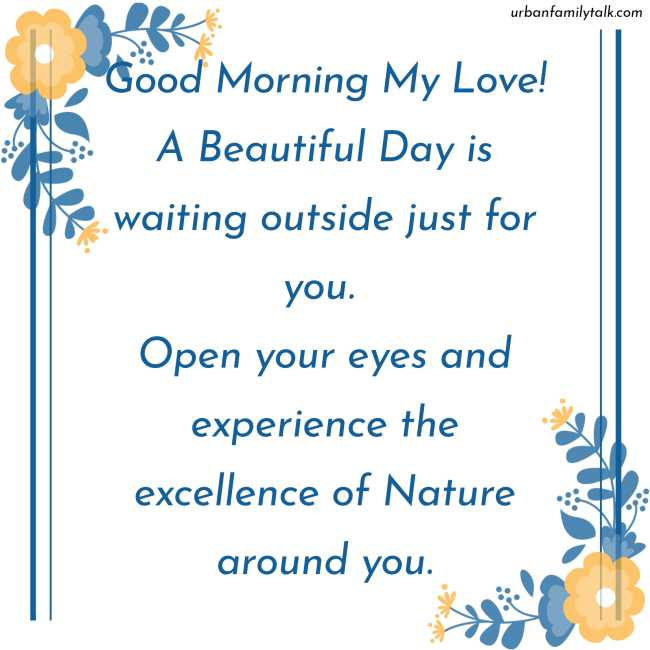 Good Morning My Love! A Beautiful Day is waiting outside just for you. Open your eyes and experience the excellence of Nature around you.