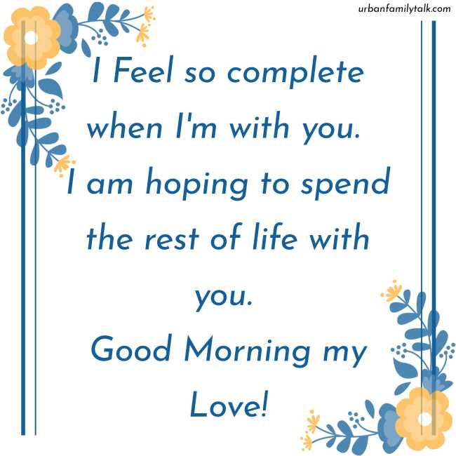 I Feel so complete when I'm with you. I am hoping to spend the rest of life with you. Good Morning my Love!