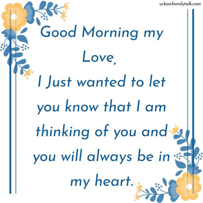 Good Morning my Love, I Just wanted to let you know that I am thinking of you and you will always be in my heart.