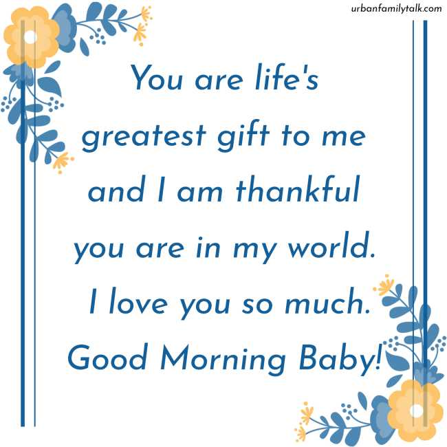 You are life's greatest gift to me and I am thankful you are in my world. I love you so much. Good Morning Baby!