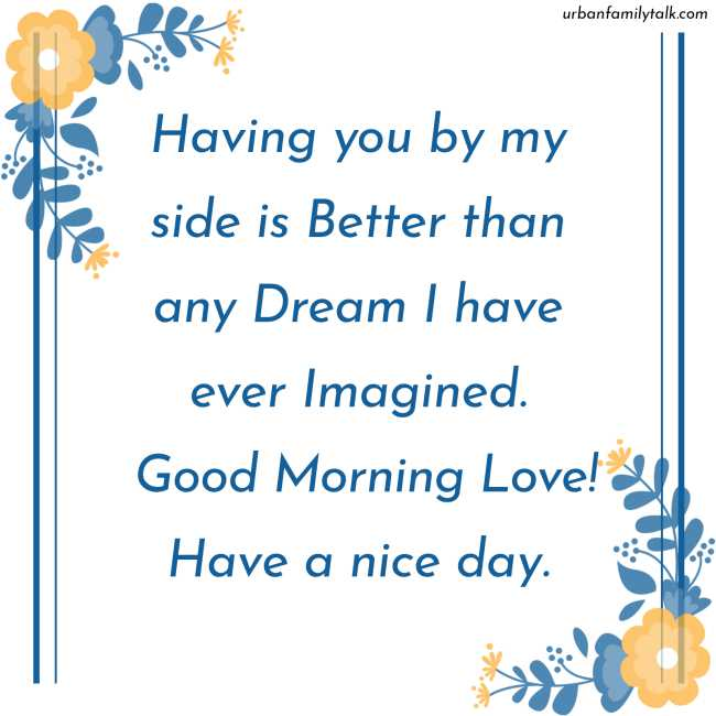 Having you by my side is Better than any Dream I have ever Imagined. Good Morning Love! Have a nice day.