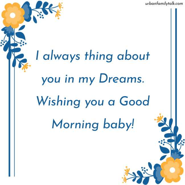I always thing about you in my Dreams. Wishing you a Good Morning baby!