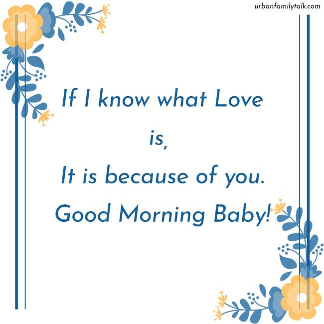 If I know what Love is, It is because of you. Good Morning Baby!