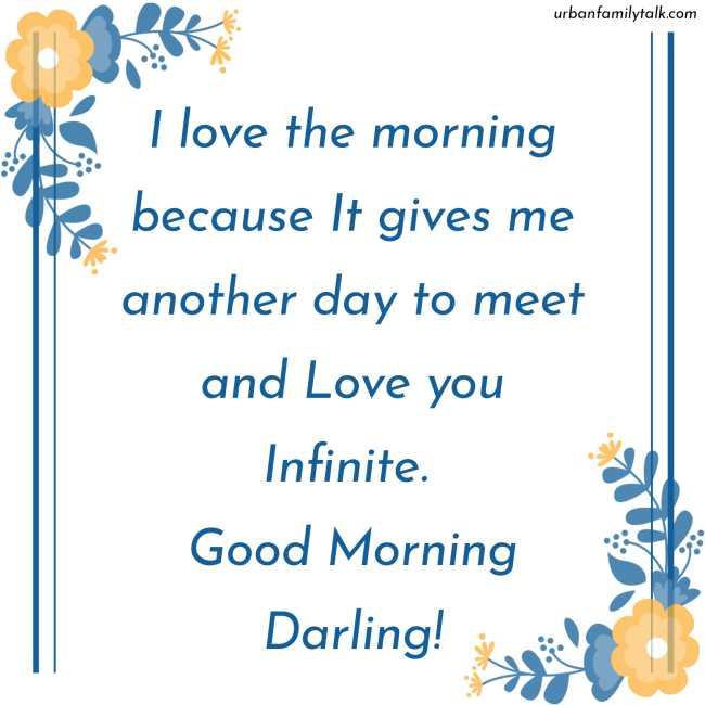 I love the morning because It gives me another day to meet and Love you Infinite. Good Morning Darling!