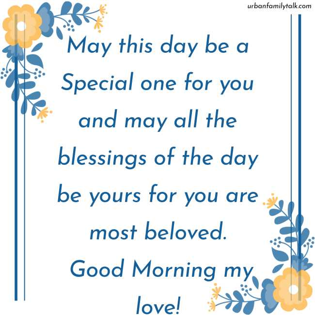 May this day be a Special one for you and may all the blessings of the day be yours for you are most beloved. Good Morning my love!