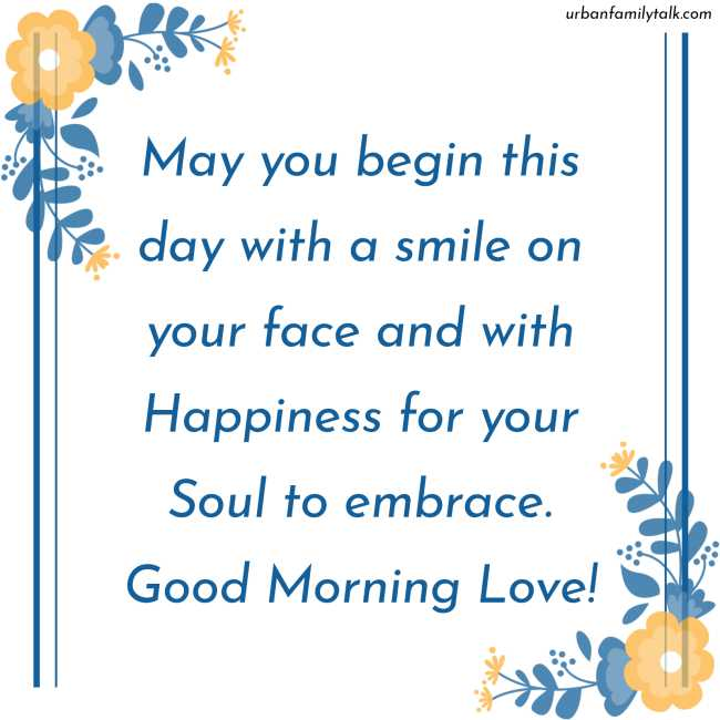 May you begin this day with a smile on your face and with Happiness for your Soul to embrace. Good Morning Love!