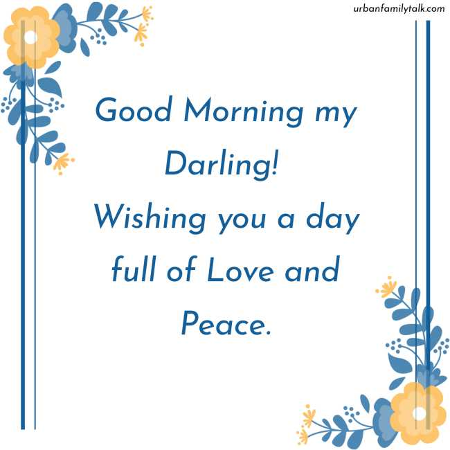 Good Morning my Darling! Wishing you a day full of Love and Peace.