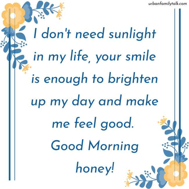 I don't need sunlight in my life, your smile is enough to brighten up my day and make me feel good. Good Morning honey!