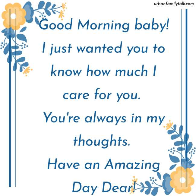 Good Morning baby! I just wanted you to know how much I care for you. You're always in my thoughts. Have an Amazing Day Dear!