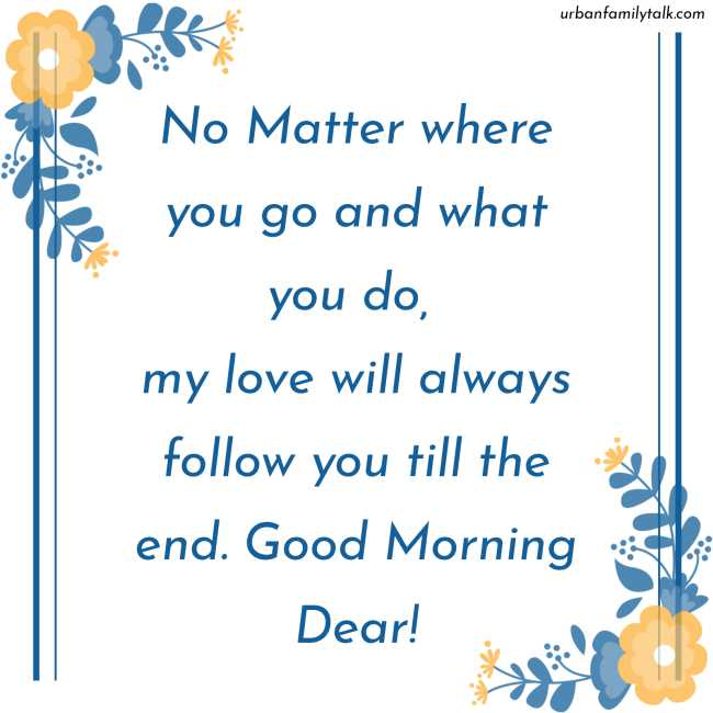 No Matter where you go and what you do, my love will always follow you till the end. Good Morning Dear!