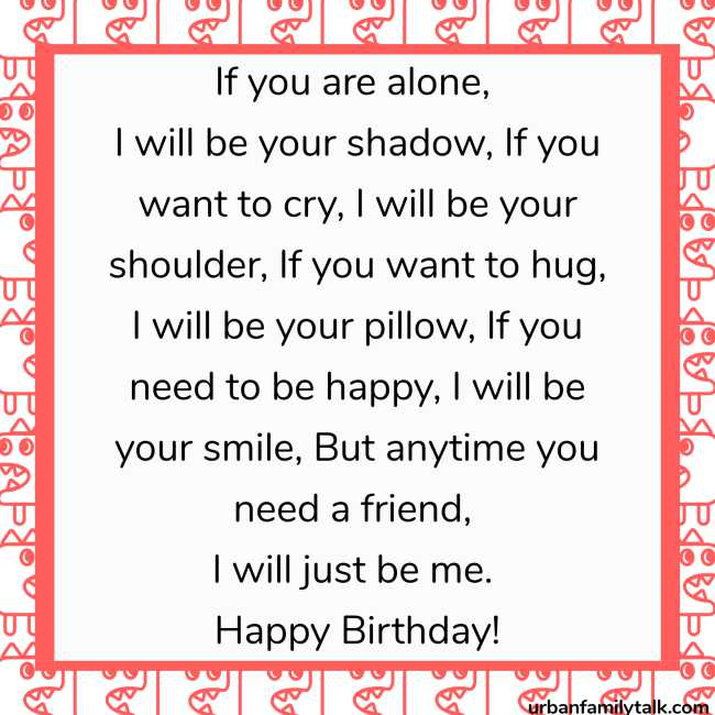 If you are alone, I will be your shadow, If you want to cry, I will be your shoulder, If you want to hug, I will be your pillow, If you need to be happy, I will be your smile, But anytime you need a friend, I will just be me. Happy Birthday!