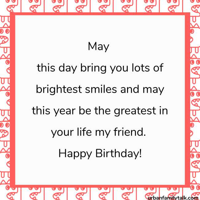 May this day bring you lots of brightest smiles and may this year be the greatest in your life my friend. Happy Birthday!