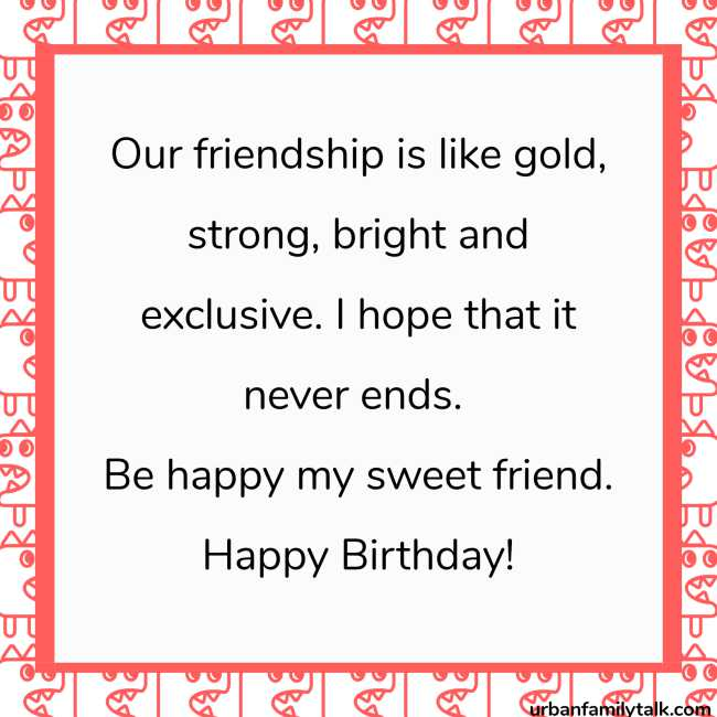 Our friendship is like gold, strong, bright and exclusive. I hope that it never ends. Be happy my sweet friend. Happy Birthday!