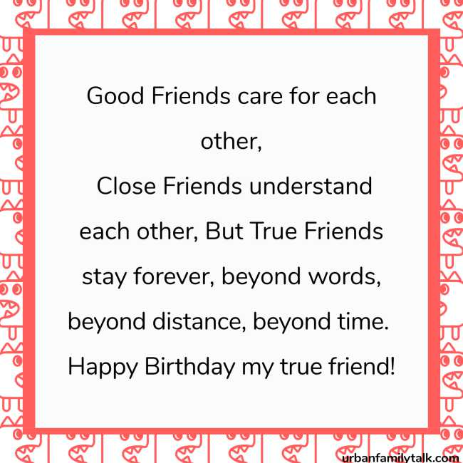 Good Friends care for each other, Close Friends understand each other, But True Friends stay forever, beyond words, beyond distance, beyond time. Happy Birthday my true friend!