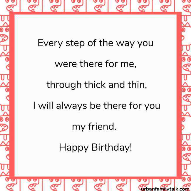 Every step of the way you were there for me, through thick and thin, I will always be there for you my friend. Happy Birthday!