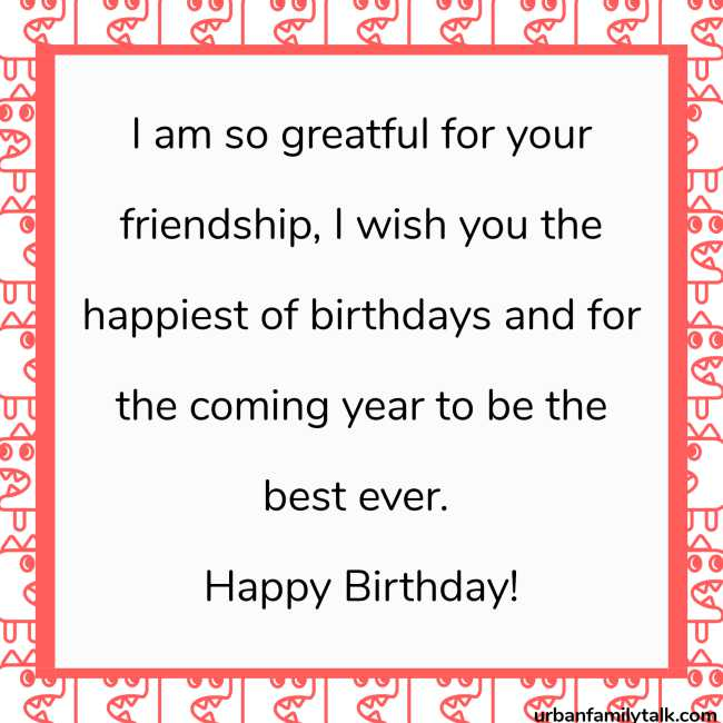I am so grateful for your friendship, I wish you the happiest of birthdays and for the coming year to be the best ever. Happy Birthday!