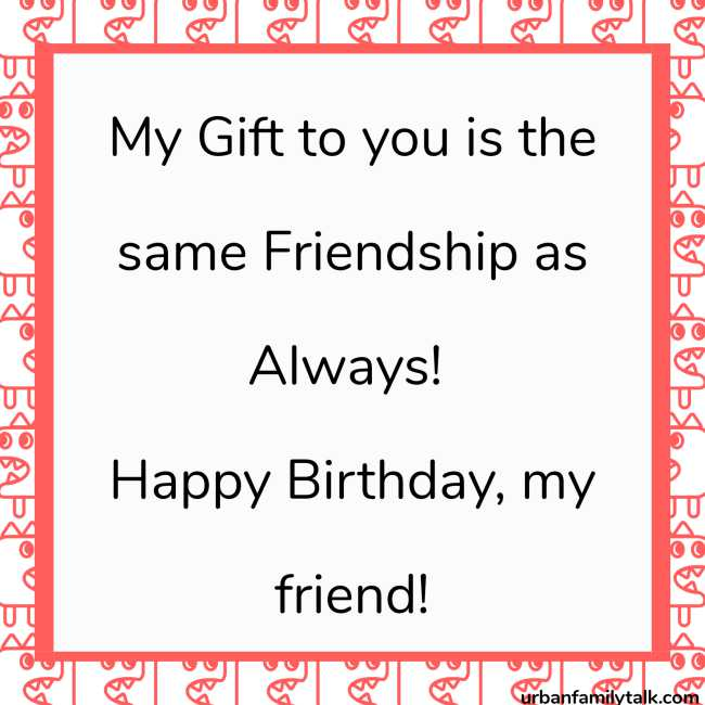 My Gift to you is the same Friendship as Always! Happy Birthday, my friend!