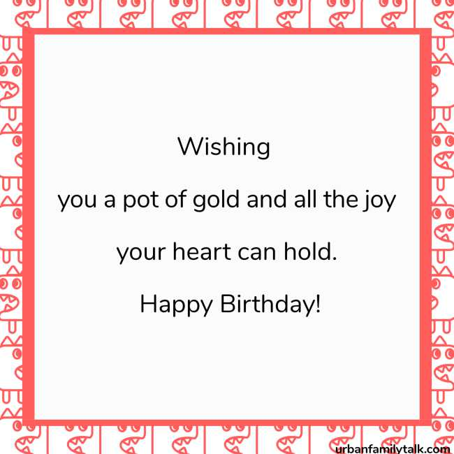 Wishing you a pot of gold and all the joy your heart can hold. Happy Birthday!