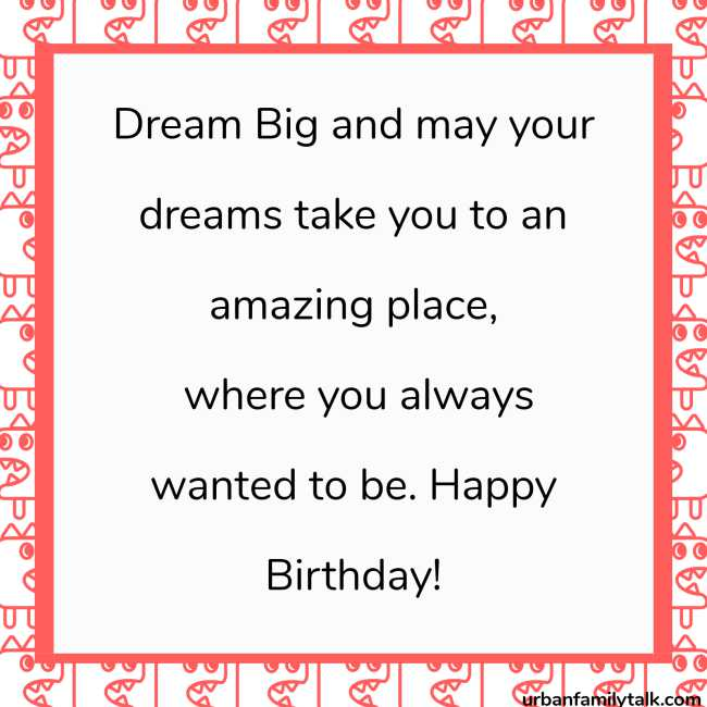 Dream Big and may your dreams take you to an amazing place, where you always wanted to be. Happy Birthday!