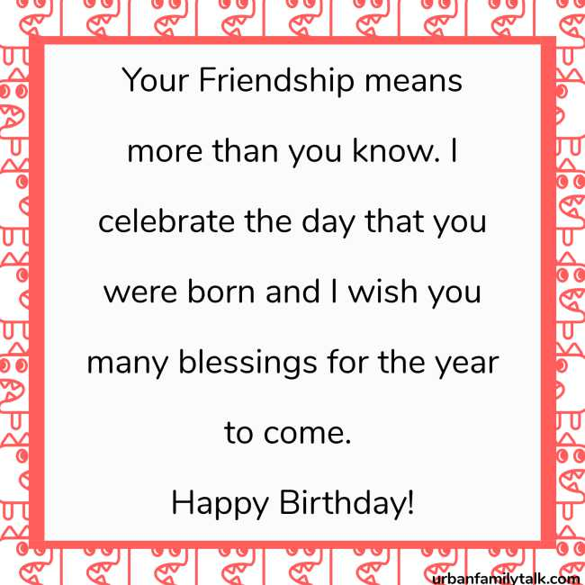 Your Friendship means more than you know. I celebrate the day that you were born and I wish you many blessings for the year to come. Happy Birthday!