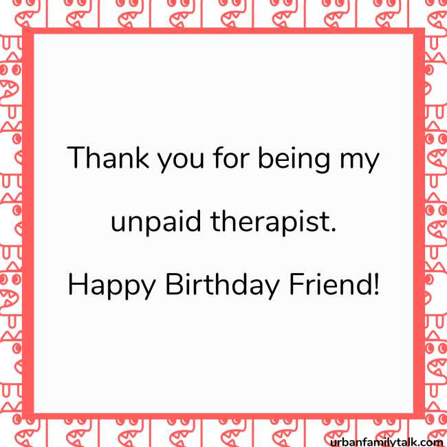 Thank you for being my unpaid therapist. Happy Birthday Friend!