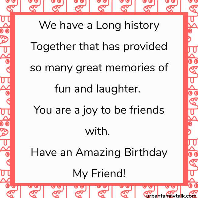 We have a Long history Together that has provided so many great memories of fun and laughter. You are a joy to be friends with. Have an Amazing Birthday My Friend!