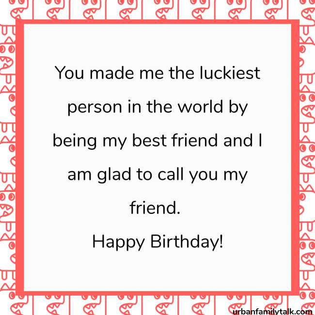 You made me the luckiest person in the world by being my best friend and I am glad to call you my friend. Happy Birthday!