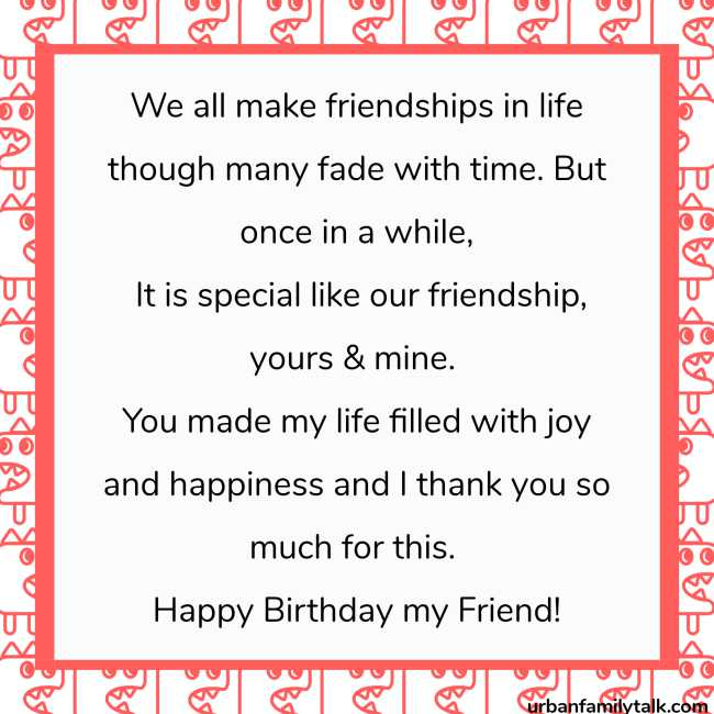 We all make friendships in life though many fade with time. But once in a while, It is special like our friendship, yours & mine. You made my life filled with joy and happiness and I thank you so much for this. Happy Birthday my Friend!