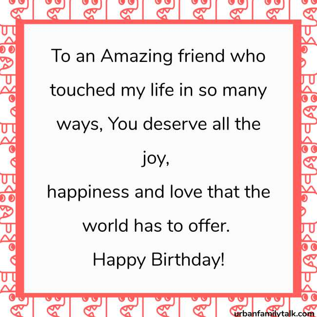 To an Amazing friend who touched my life in so many ways, You deserve all the joy, happiness and love that the world has to offer. Happy Birthday!