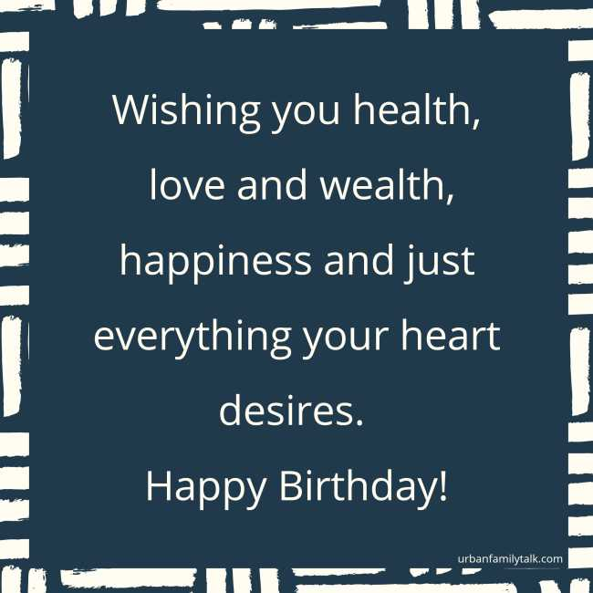 Wishing you health, love and wealth, happiness and just everything your heart desires. Happy Birthday!