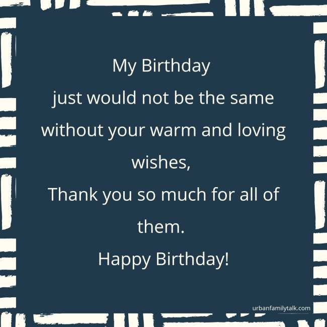 My Birthday just would not be the same without your warm and loving wishes, Thank you so much for all of them. Happy Birthday!