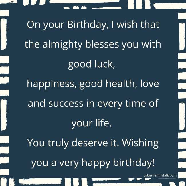 On your Birthday, I wish that the almighty blesses you with good luck, happiness, good health, love and success in every time of your life. You truly deserve it. Wishing you a very happy birthday!