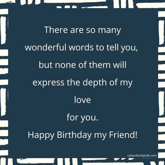 There are so many wonderful words to tell you, but none of them will express the depth of my love for you. Happy Birthday my Friend!