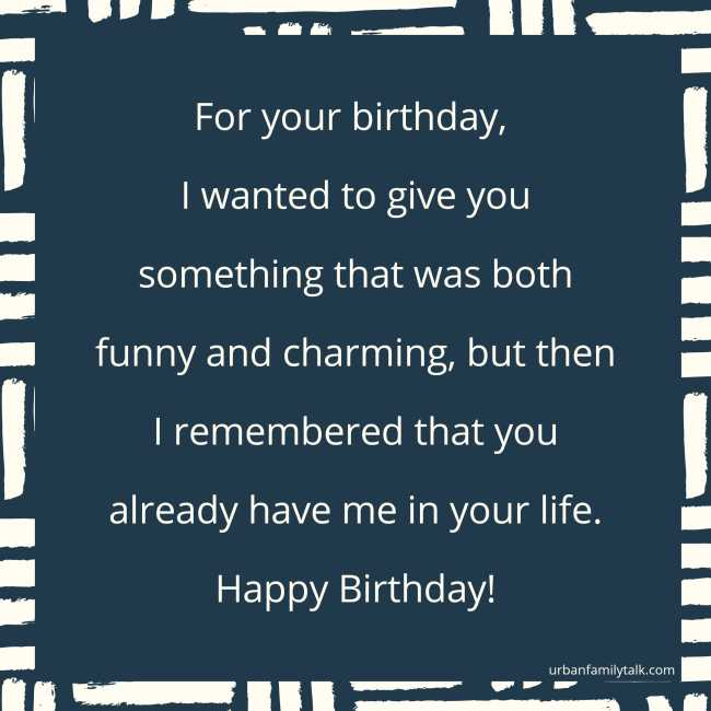For your birthday, I wanted to give you something that was both funny and charming, but then I remembered that you already have me in your life. Happy Birthday!