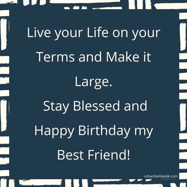 Live your Life on your Terms and Make it Large. Stay Blessed and Happy Birthday my Best Friend!