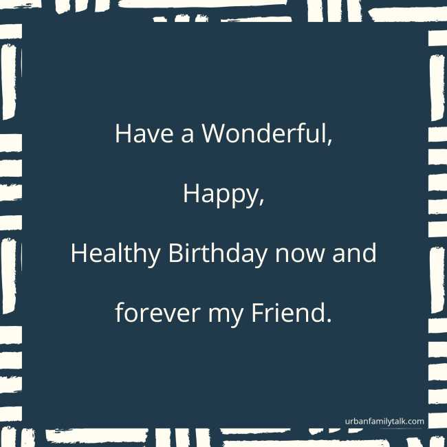 Have a Wonderful, Happy, Healthy Birthday now and forever my Friend.
