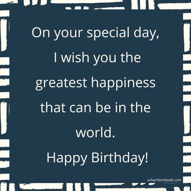 On your special day, I wish you the greatest happiness that can be in the world. Happy Birthday!