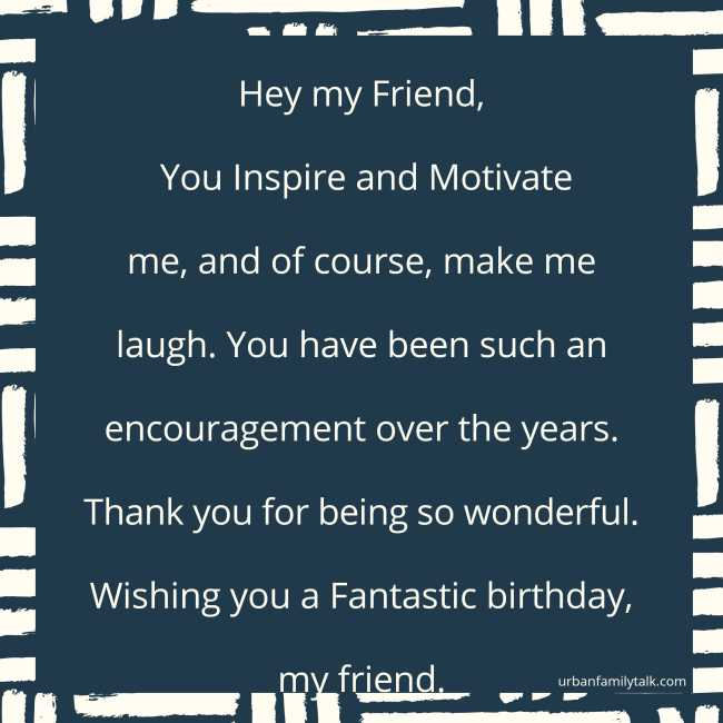 Hey my Friend, You Inspire and Motivate me, and of course, make me laugh. You have been such an encouragement over the years. Thank you for being so wonderful. Wishing you a Fantastic birthday, my friend.