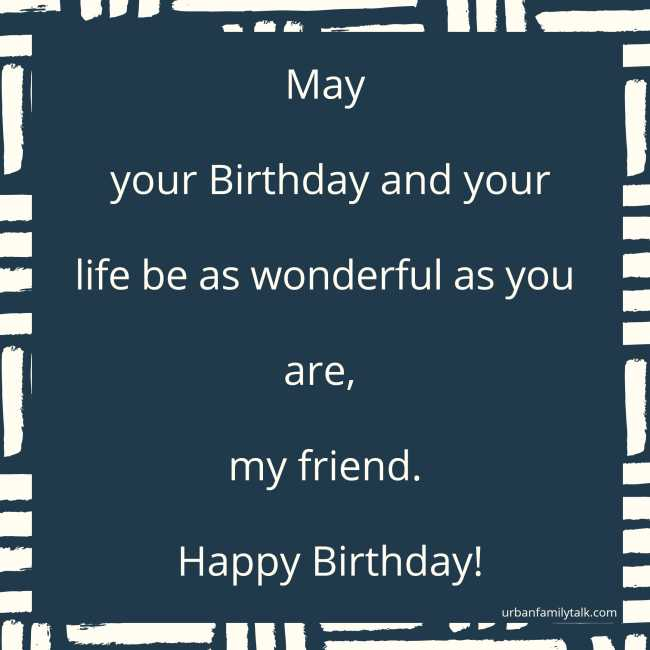 May your Birthday and your life be as wonderful as you are, my friend. Happy Birthday!
