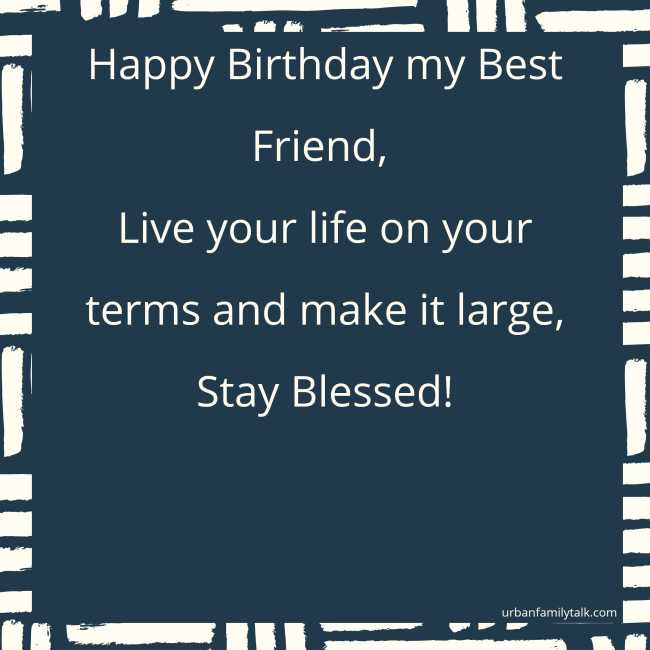 Happy Birthday my Best Friend, Live your life on your terms and make it large, Stay Blessed!