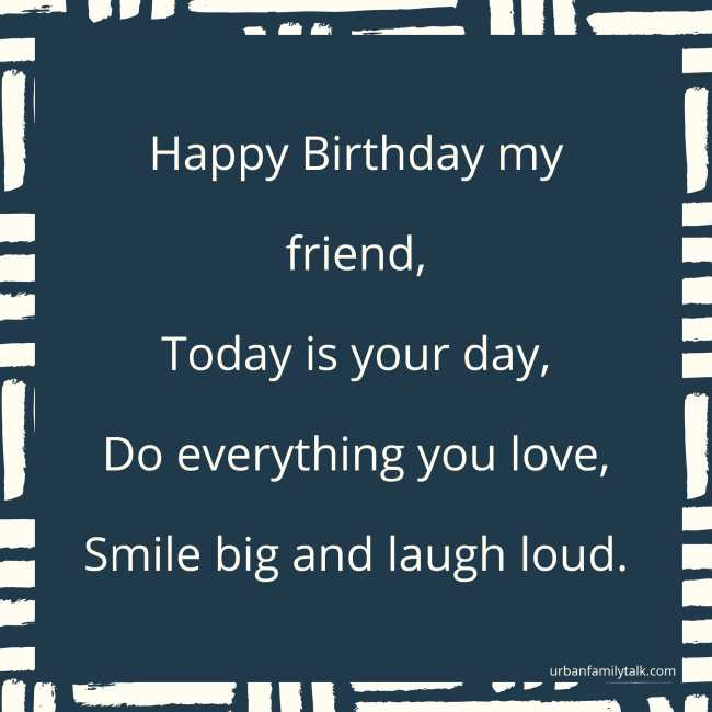 Happy Birthday my friend, Today is your day, Do everything you love, Smile big and laugh loud.