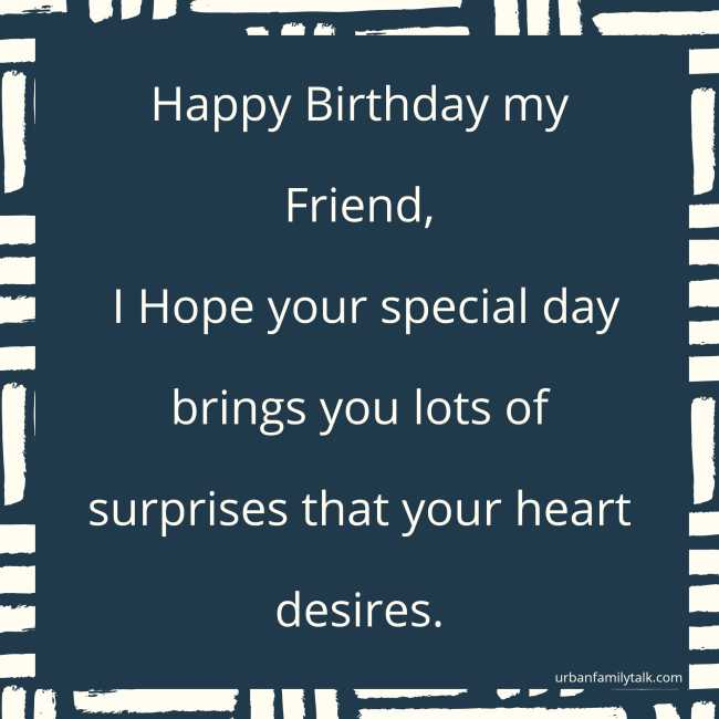 Wishing you health, love, wealth, happiness and just everything your heart desires. Happy Birthday friend!