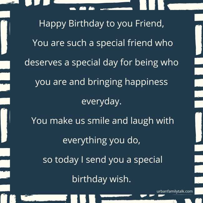 Happy Birthday to you Friend, You are such a special friend who deserves a special day for being who you are and bringing happiness everyday. You make us smile and laugh with everything you do, so today I send you a special birthday wish.