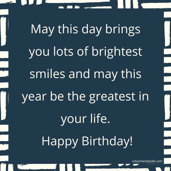 May this day brings you lots of brightest smiles and may this year be the greatest in your life. Happy Birthday!