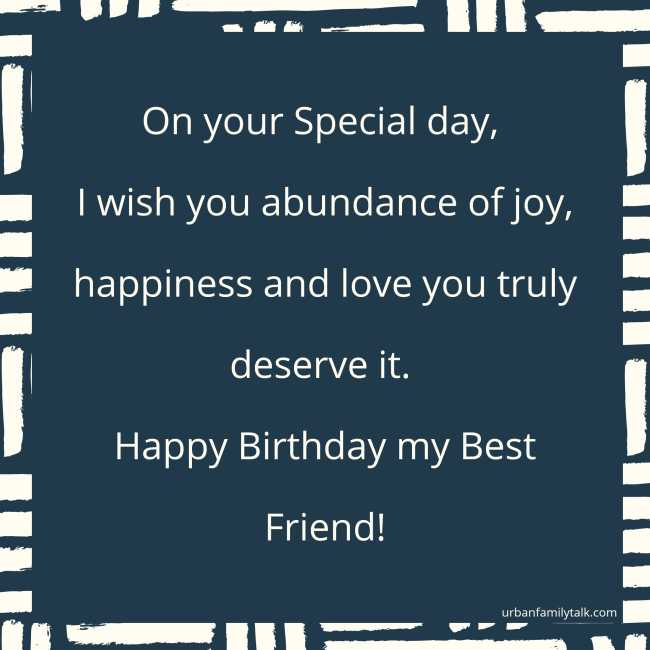 On your Special day, I wish you abundance of jo y, happiness and love you truly deserve it. Happy Birthday my Best Friend!