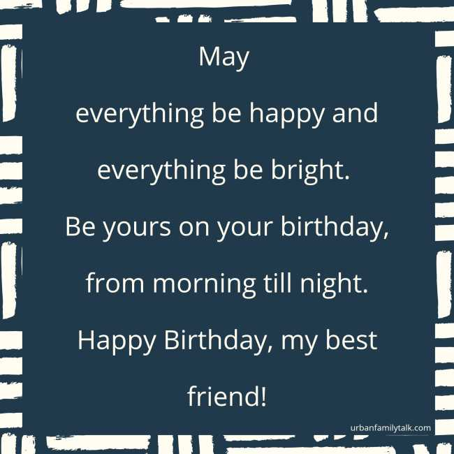 May everything be happy and everything be bright. Be yours on your birthday, from morning till night. Happy Birthday, my best friend!