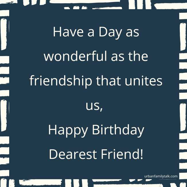 Have a Day as wonderful as the friendship that unites us, Happy Birthday Dearest Friend!