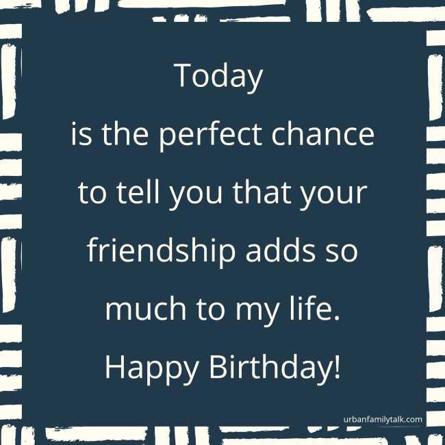 Today is the perfect chance to tell you that your friendship adds so much to my life. Happy Birthday!