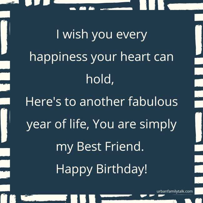 I wish you every happiness your heart can hold, Here's to another fabulous year of life, You are simply my Best Friend. Happy Birthday!
