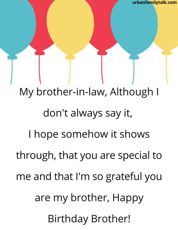 My brother-in-law, Although I don't always say it, I hope somehow it shows through, that you are special to me and that I'm so grateful you are my brother, Happy Birthday Brother!